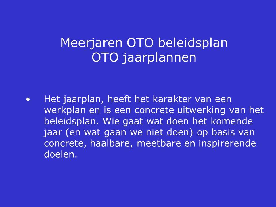 Meerjaren OTO beleidsplan OTO jaarplannen Het jaarplan, heeft het karakter van een werkplan en is een concrete uitwerking van het beleidsplan. Wie gaa