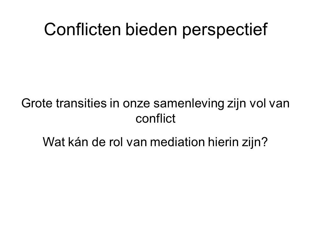 Conflicten bieden perspectief Grote transities in onze samenleving zijn vol van conflict Wat kán de rol van mediation hierin zijn