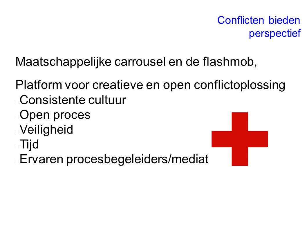 Maatschappelijke carrousel en de flashmob, Platform voor creatieve en open conflictoplossing Consistente cultuur Open proces Veiligheid Tijd Ervaren procesbegeleiders/mediators Conflicten bieden perspectief