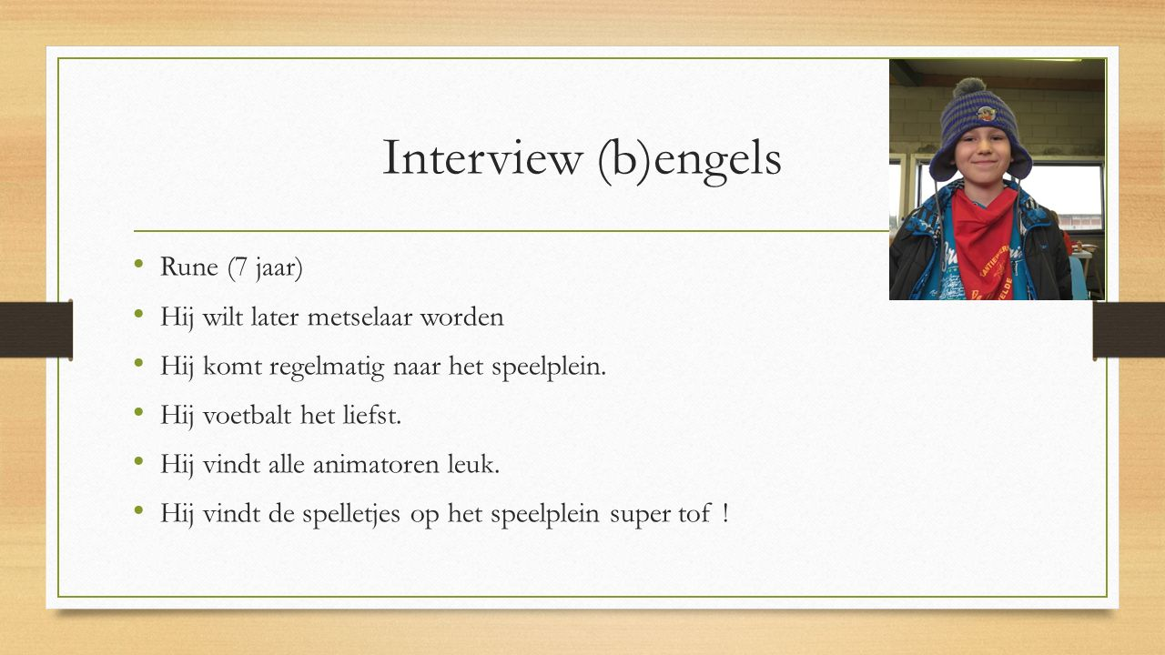 Interview (b)engels Rune (7 jaar) Hij wilt later metselaar worden Hij komt regelmatig naar het speelplein. Hij voetbalt het liefst. Hij vindt alle ani