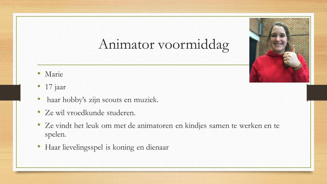 Animator voormiddag Marie 17 jaar haar hobby's zijn scouts en muziek. Ze wil vroedkunde studeren. Ze vindt het leuk om met de animatoren en kindjes sa