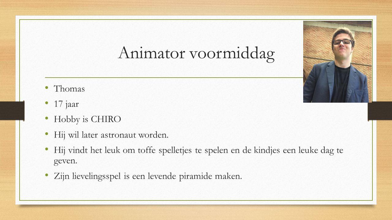Animator voormiddag Thomas 17 jaar Hobby is CHIRO Hij wil later astronaut worden. Hij vindt het leuk om toffe spelletjes te spelen en de kindjes een l