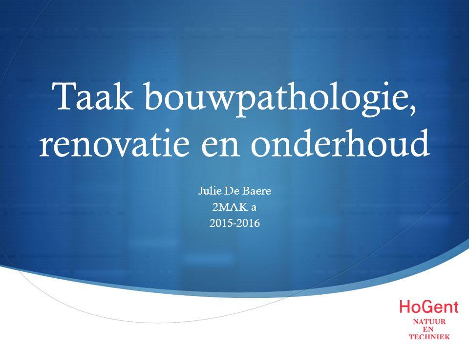  Taak bouwpathologie, renovatie en onderhoud Julie De Baere 2MAK a 2015-2016