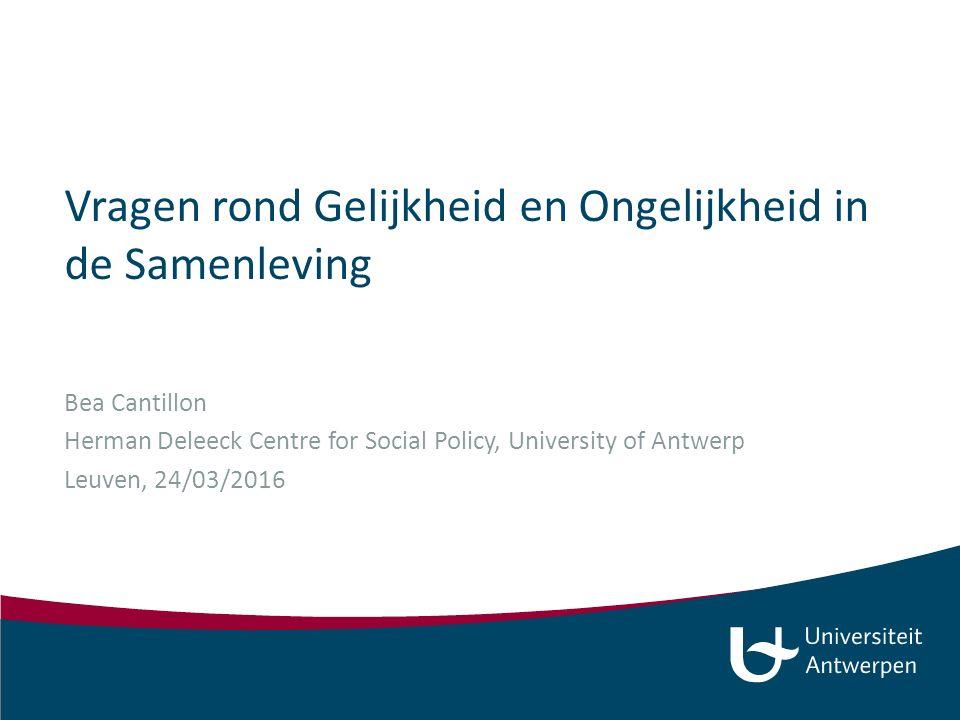 Vragen rond Gelijkheid en Ongelijkheid in de Samenleving Bea Cantillon Herman Deleeck Centre for Social Policy, University of Antwerp Leuven, 24/03/2016
