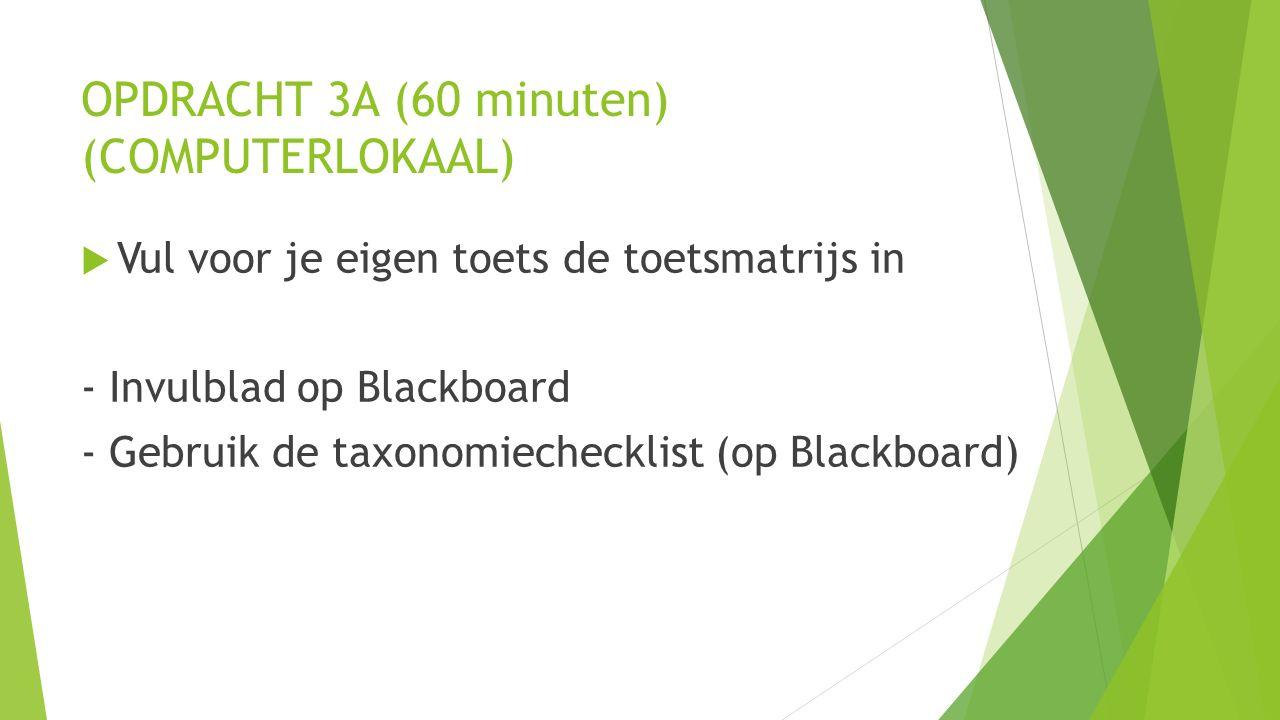 OPDRACHT 3A (60 minuten) (COMPUTERLOKAAL)  Vul voor je eigen toets de toetsmatrijs in - Invulblad op Blackboard - Gebruik de taxonomiechecklist (op Blackboard)