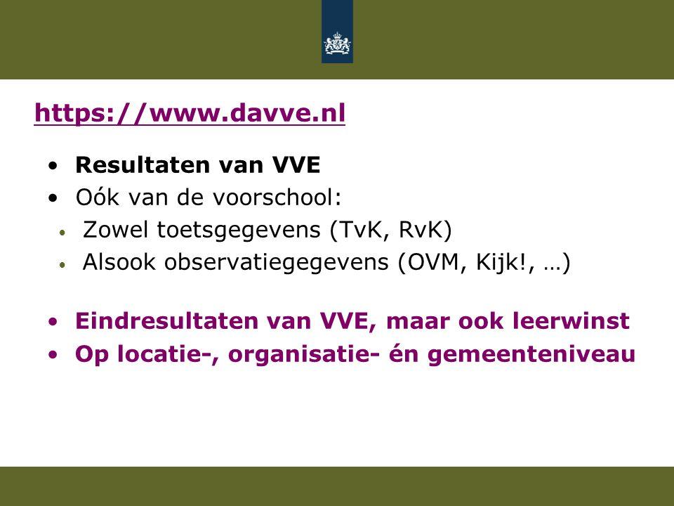 Resultaten van VVE Oók van de voorschool: Zowel toetsgegevens (TvK, RvK) Alsook observatiegegevens (OVM, Kijk!, …) Eindresultaten van VVE, maar ook leerwinst Op locatie-, organisatie- én gemeenteniveau https://www.davve.nl