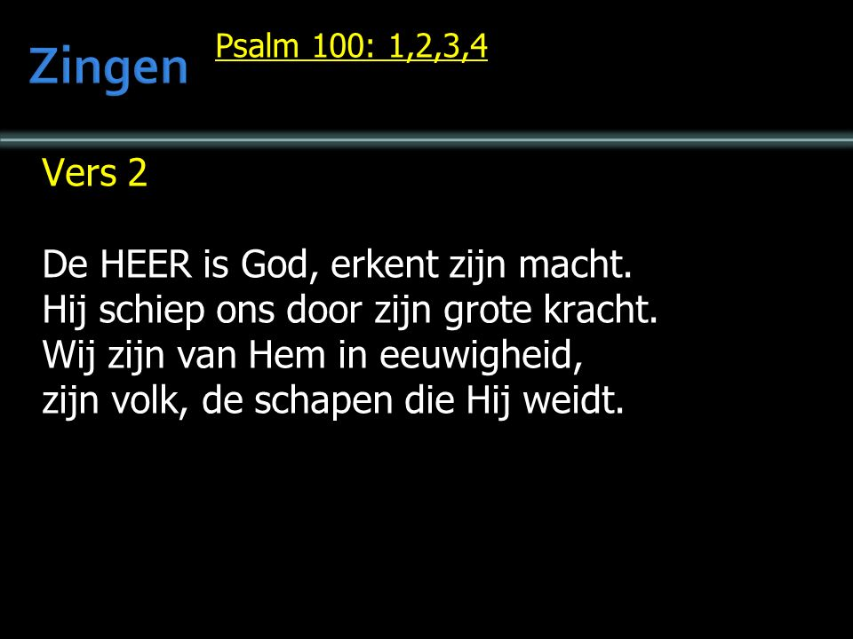 Psalm 100: 1,2,3,4 Vers 2 De HEER is God, erkent zijn macht.
