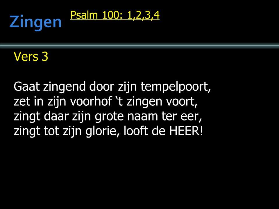 Psalm 100: 1,2,3,4 Vers 3 Gaat zingend door zijn tempelpoort, zet in zijn voorhof 't zingen voort, zingt daar zijn grote naam ter eer, zingt tot zijn glorie, looft de HEER!