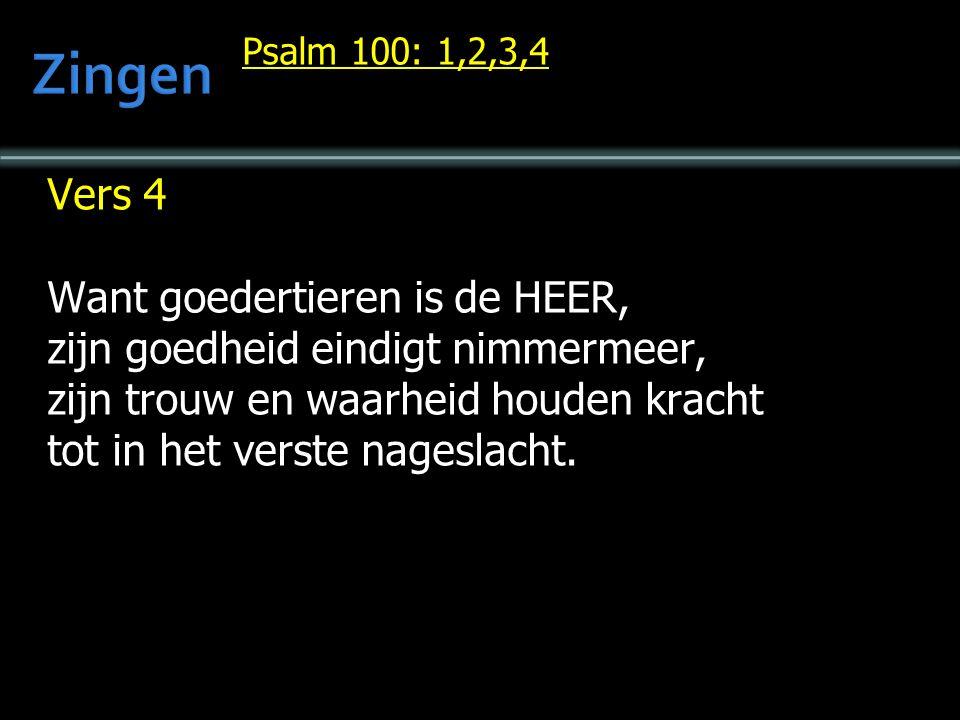 Psalm 100: 1,2,3,4 Vers 4 Want goedertieren is de HEER, zijn goedheid eindigt nimmermeer, zijn trouw en waarheid houden kracht tot in het verste nageslacht.