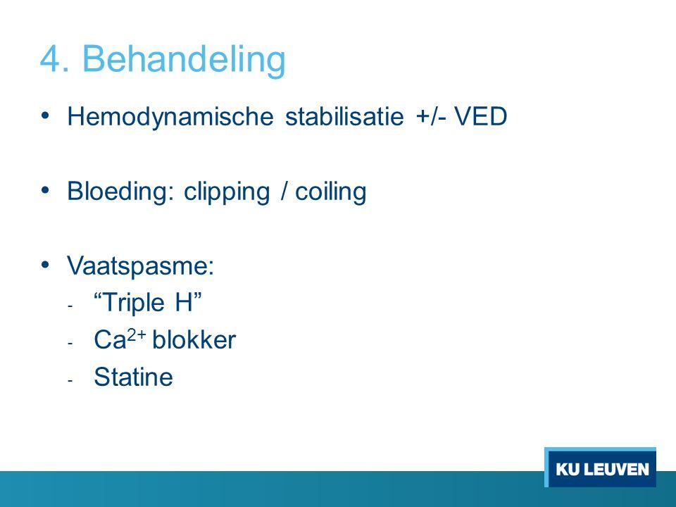 "4. Behandeling Hemodynamische stabilisatie +/- VED Bloeding: clipping / coiling Vaatspasme: ‐ ""Triple H"" ‐ Ca 2+ blokker ‐ Statine"