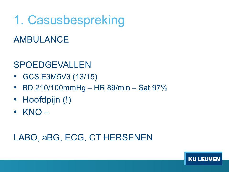 1. Casusbespreking AMBULANCE SPOEDGEVALLEN GCS E3M5V3 (13/15) BD 210/100mmHg – HR 89/min – Sat 97% Hoofdpijn (!) KNO – LABO, aBG, ECG, CT HERSENEN