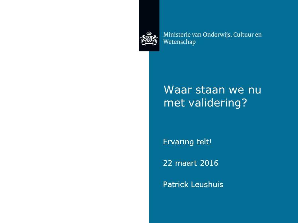 Waar staan we nu met validering Ervaring telt! 22 maart 2016 Patrick Leushuis