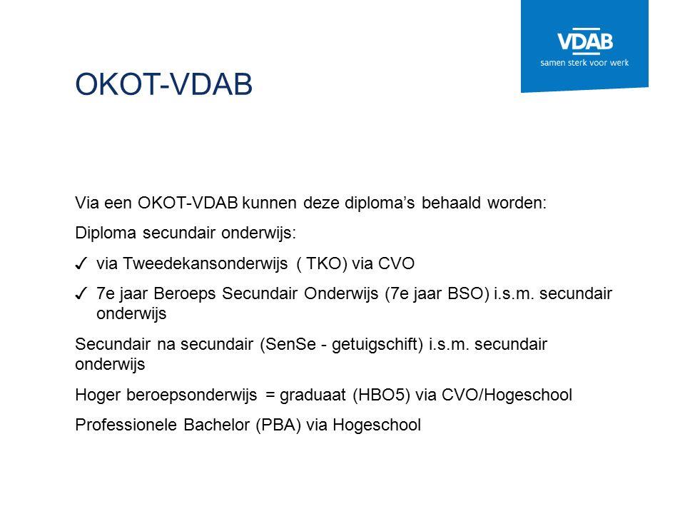 OKOT-VDAB Via een OKOT-VDAB kunnen deze diploma's behaald worden: Diploma secundair onderwijs: ✓ via Tweedekansonderwijs ( TKO) via CVO ✓ 7e jaar Beroeps Secundair Onderwijs (7e jaar BSO) i.s.m.