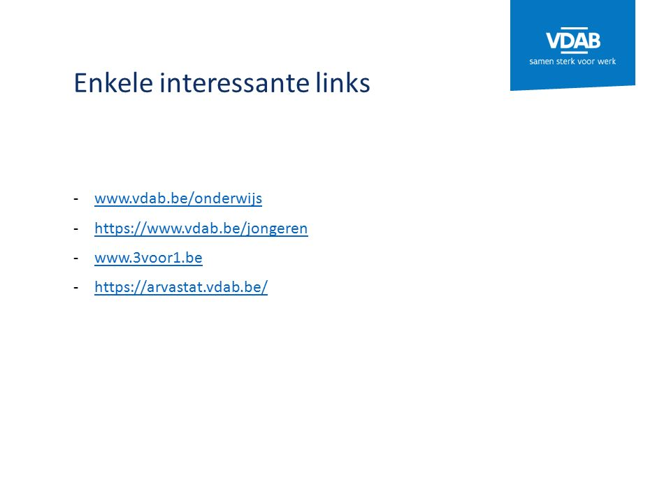 Enkele interessante links -www.vdab.be/onderwijswww.vdab.be/onderwijs -https://www.vdab.be/jongerenhttps://www.vdab.be/jongeren -www.3voor1.bewww.3voor1.be -https://arvastat.vdab.be/https://arvastat.vdab.be/