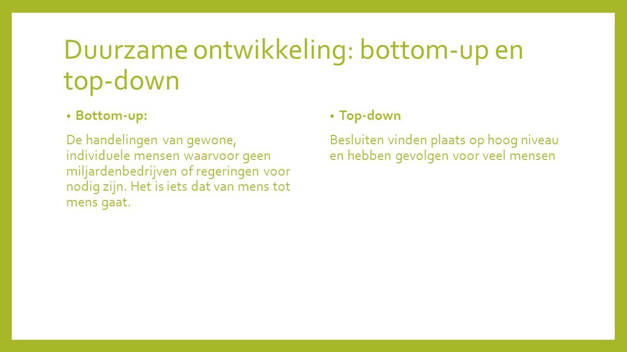 Duurzame ontwikkeling: bottom-up en top-down Bottom-up: De handelingen van gewone, individuele mensen waarvoor geen miljardenbedrijven of regeringen v