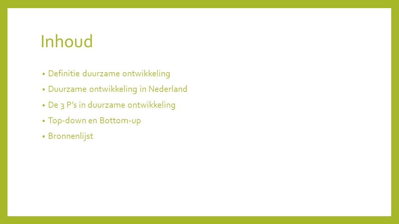 Inhoud Definitie duurzame ontwikkeling Duurzame ontwikkeling in Nederland De 3 P's in duurzame ontwikkeling Top-down en Bottom-up Bronnenlijst