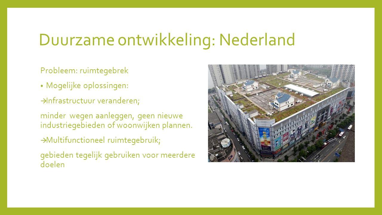 Duurzame ontwikkeling: Nederland Probleem: ruimtegebrek Mogelijke oplossingen:  Infrastructuur veranderen; minder wegen aanleggen, geen nieuwe indust