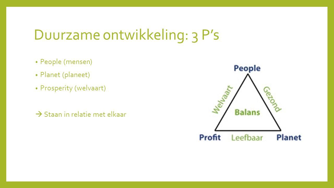 Duurzame ontwikkeling: 3 P's People (mensen) Planet (planeet) Prosperity (welvaart)  Staan in relatie met elkaar