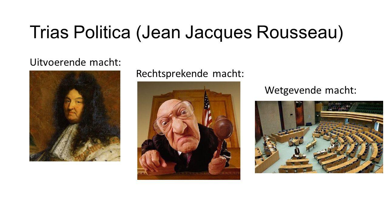Trias Politica (Jean Jacques Rousseau) Uitvoerende macht: Rechtsprekende macht: Wetgevende macht:
