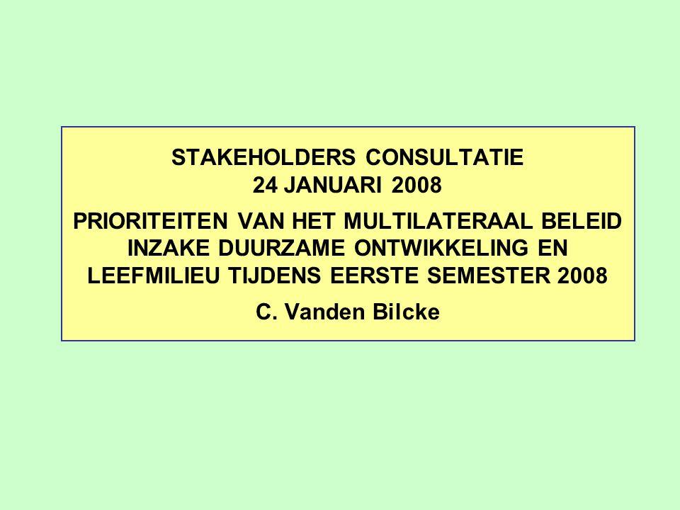 STAKEHOLDERS CONSULTATIE 24 JANUARI 2008 PRIORITEITEN VAN HET MULTILATERAAL BELEID INZAKE DUURZAME ONTWIKKELING EN LEEFMILIEU TIJDENS EERSTE SEMESTER 2008 C.