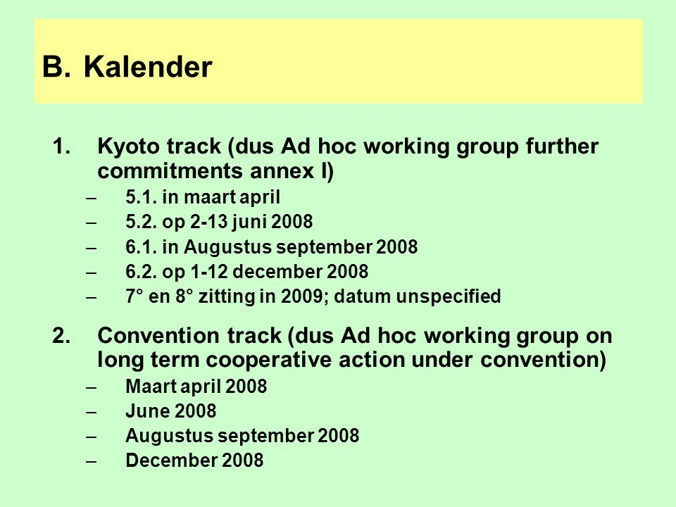 B. Kalender 1.Kyoto track (dus Ad hoc working group further commitments annex I) –5.1. in maart april –5.2. op 2-13 juni 2008 –6.1. in Augustus septem