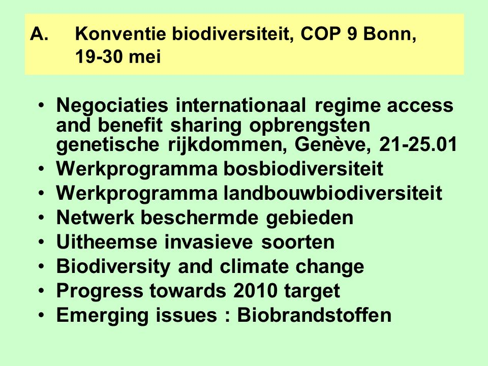 A.Konventie biodiversiteit, COP 9 Bonn, 19-30 mei Negociaties internationaal regime access and benefit sharing opbrengsten genetische rijkdommen, Genè
