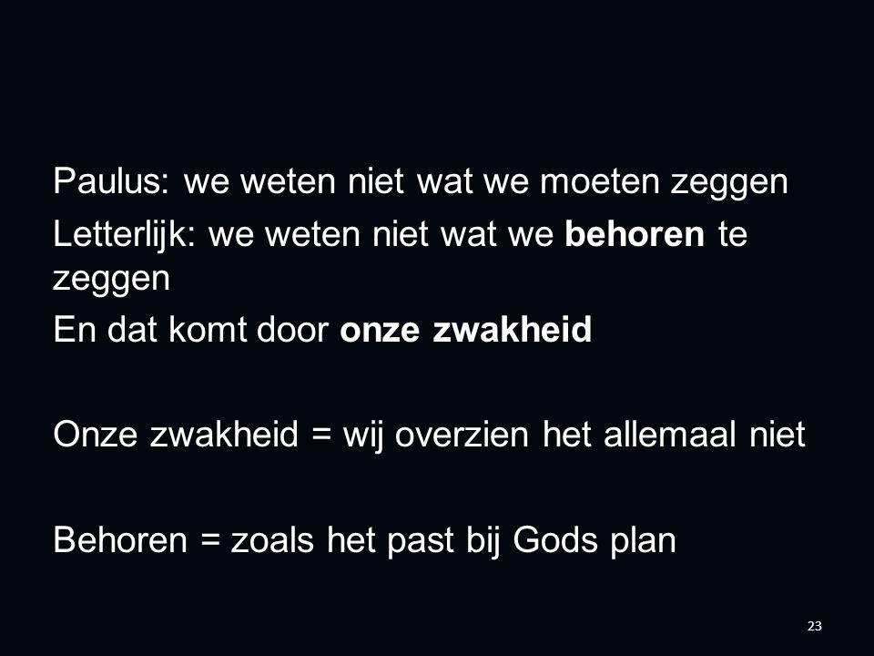 Paulus: we weten niet wat we moeten zeggen Letterlijk: we weten niet wat we behoren te zeggen En dat komt door onze zwakheid Onze zwakheid = wij overzien het allemaal niet Behoren = zoals het past bij Gods plan 23