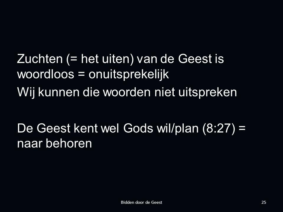 Zuchten (= het uiten) van de Geest is woordloos = onuitsprekelijk Wij kunnen die woorden niet uitspreken De Geest kent wel Gods wil/plan (8:27) = naar behoren 25Bidden door de Geest