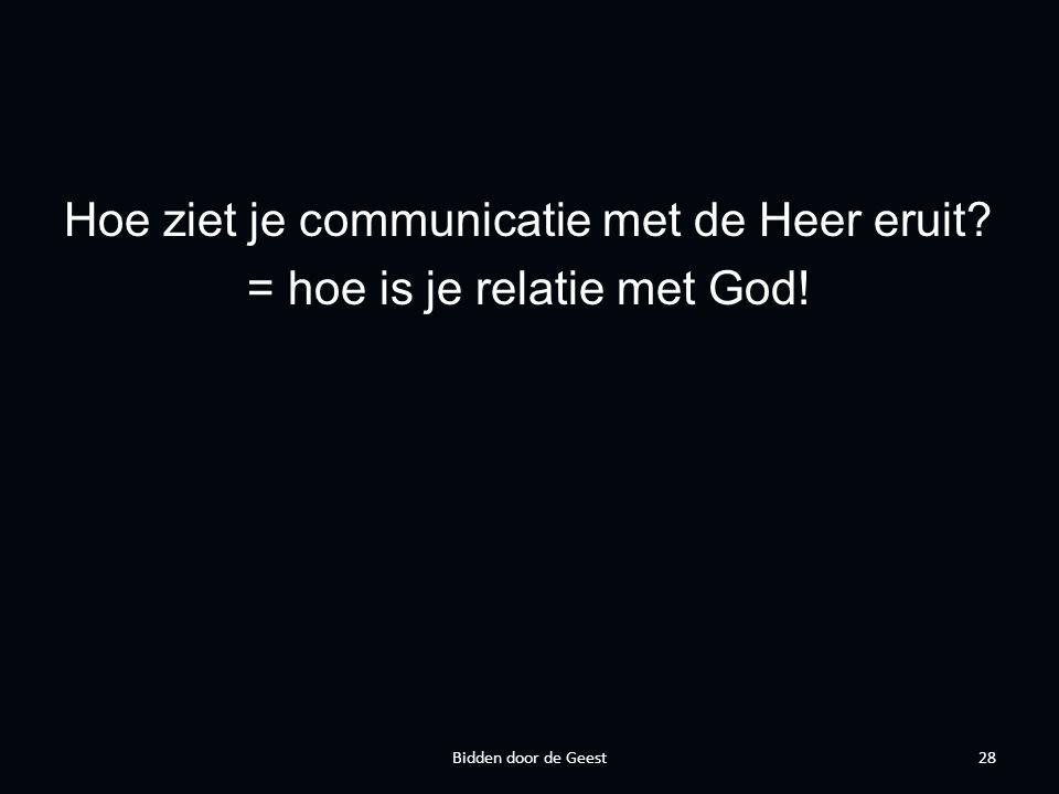 Hoe ziet je communicatie met de Heer eruit = hoe is je relatie met God! 28Bidden door de Geest