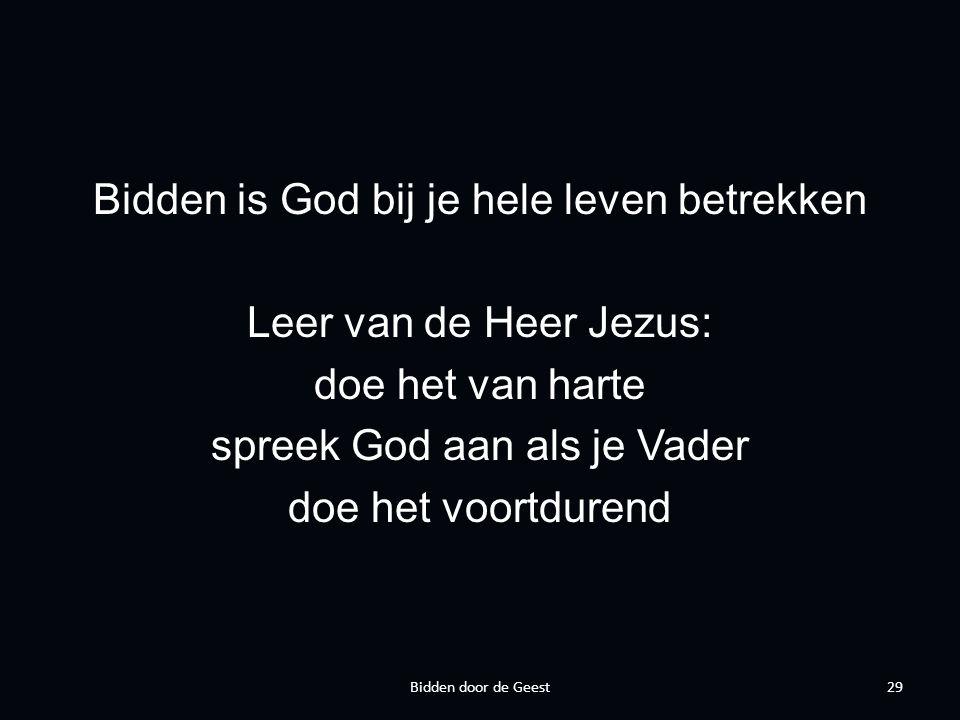 Bidden is God bij je hele leven betrekken Leer van de Heer Jezus: doe het van harte spreek God aan als je Vader doe het voortdurend 29Bidden door de Geest