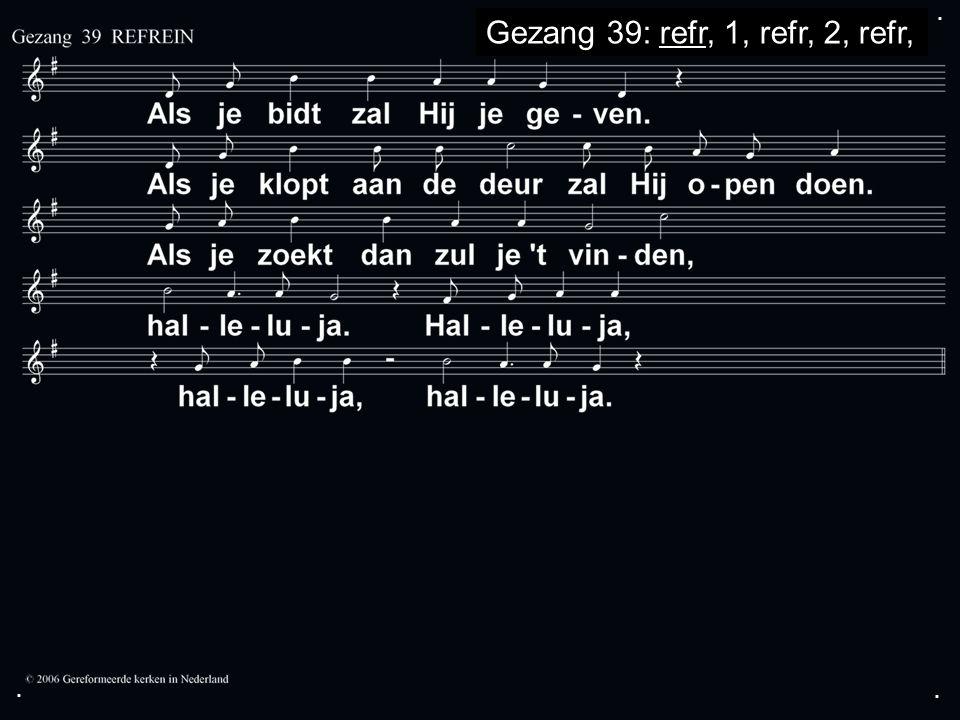... Gezang 39: refr, 1, refr, 2, refr,