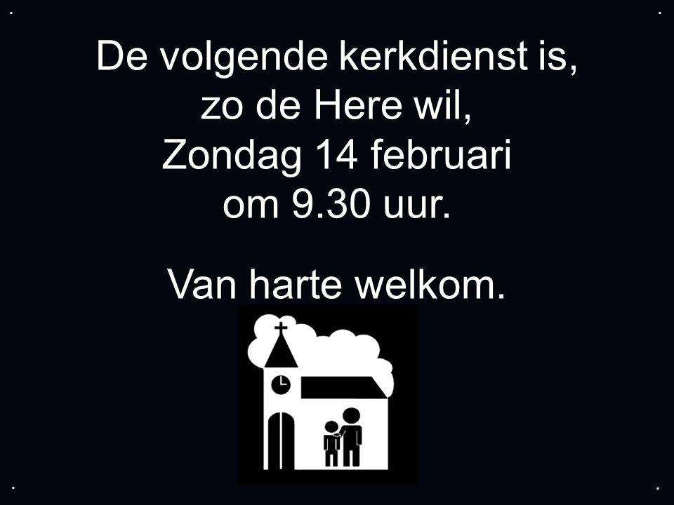 De volgende kerkdienst is, zo de Here wil, Zondag 14 februari om 9.30 uur. Van harte welkom.....