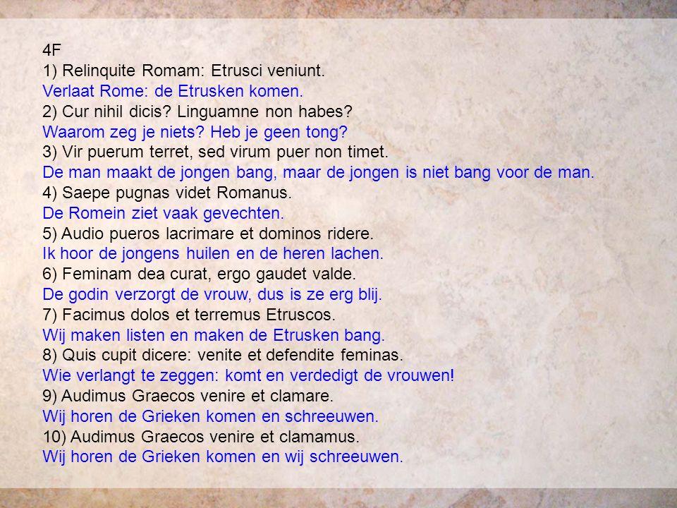 4F 1) Relinquite Romam: Etrusci veniunt. Verlaat Rome: de Etrusken komen. 2) Cur nihil dicis? Linguamne non habes? Waarom zeg je niets? Heb je geen to