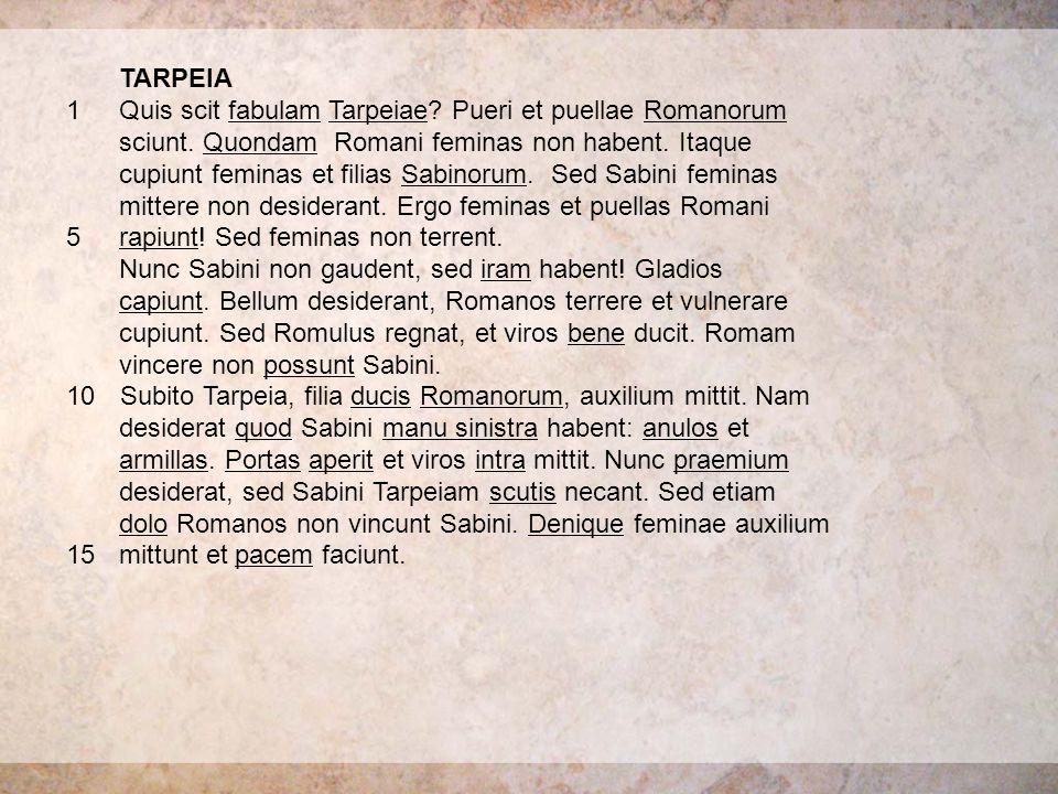 TARPEIA 1Quis scit fabulam Tarpeiae? Pueri et puellae Romanorum sciunt. Quondam Romani feminas non habent. Itaque cupiunt feminas et filias Sabinorum.