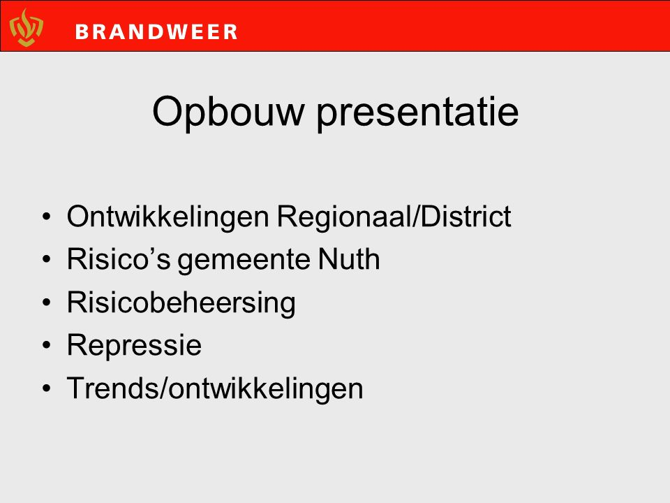 Opbouw presentatie Ontwikkelingen Regionaal/District Risico's gemeente Nuth Risicobeheersing Repressie Trends/ontwikkelingen