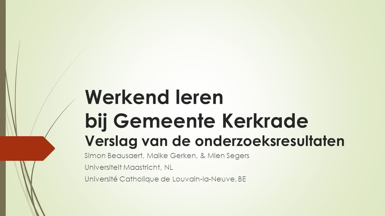 Werkend leren bij Gemeente Kerkrade Verslag van de onderzoeksresultaten Simon Beausaert, Maike Gerken, & Mien Segers Universiteit Maastricht, NL Université Catholique de Louvain-la-Neuve, BE
