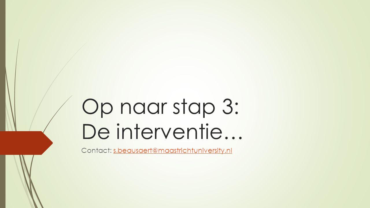 Op naar stap 3: De interventie… Contact: s.beausaert@maastrichtuniversity.nls.beausaert@maastrichtuniversity.nl