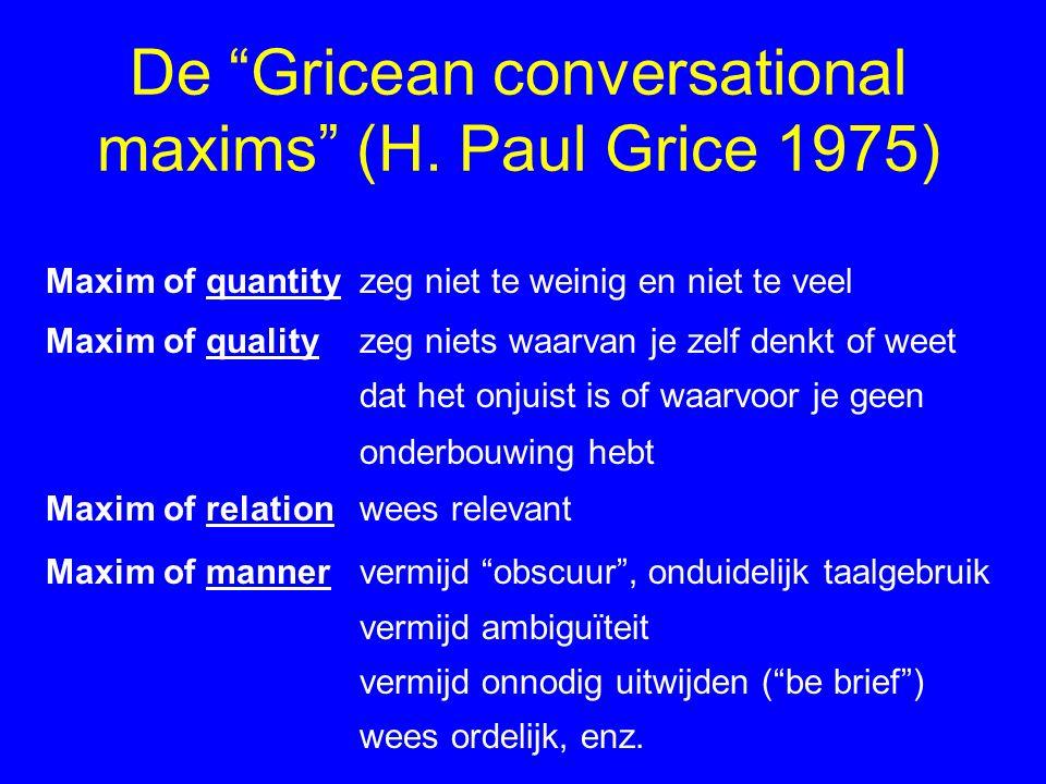 """De """"Gricean conversational maxims"""" (H. Paul Grice 1975) Maxim of quantityzeg niet te weinig en niet te veel Maxim of qualityzeg niets waarvan je zelf"""