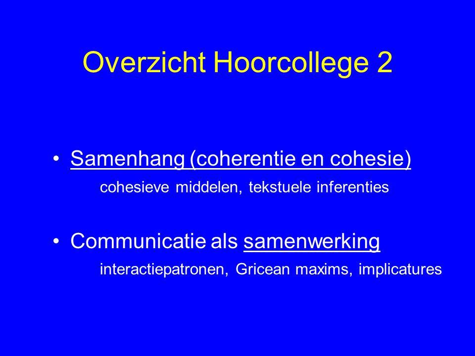 Overzicht Hoorcollege 2 Samenhang (coherentie en cohesie) cohesieve middelen, tekstuele inferenties Communicatie als samenwerking interactiepatronen, Gricean maxims, implicatures