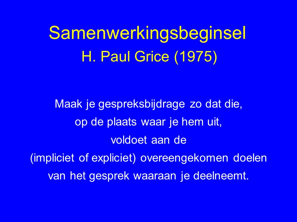 Samenwerkingsbeginsel H. Paul Grice (1975) Maak je gespreksbijdrage zo dat die, op de plaats waar je hem uit, voldoet aan de (impliciet of expliciet)