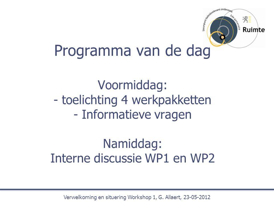 Programma van de dag Voormiddag: - toelichting 4 werkpakketten - Informatieve vragen Namiddag: Interne discussie WP1 en WP2 Verwelkoming en situering Workshop 1, G.