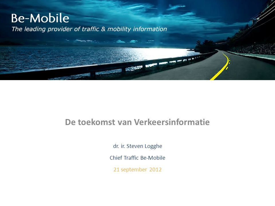 De toekomst van Verkeersinformatie dr. ir. Steven Logghe Chief Traffic Be-Mobile 21 september 2012
