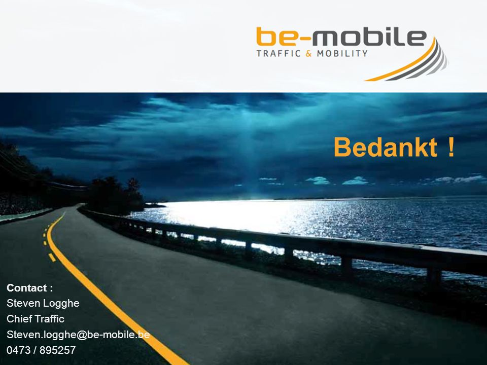 Bedankt ! Contact : Steven Logghe Chief Traffic Steven.logghe@be-mobile.be 0473 / 895257