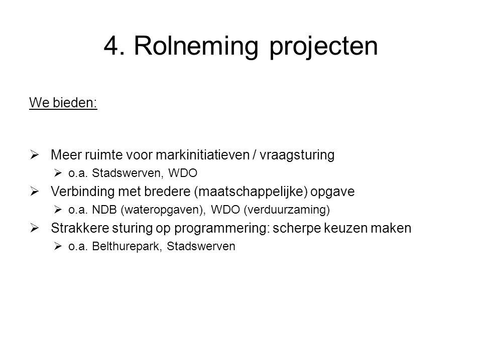 4. Rolneming projecten We bieden:  Meer ruimte voor markinitiatieven / vraagsturing  o.a. Stadswerven, WDO  Verbinding met bredere (maatschappelijk