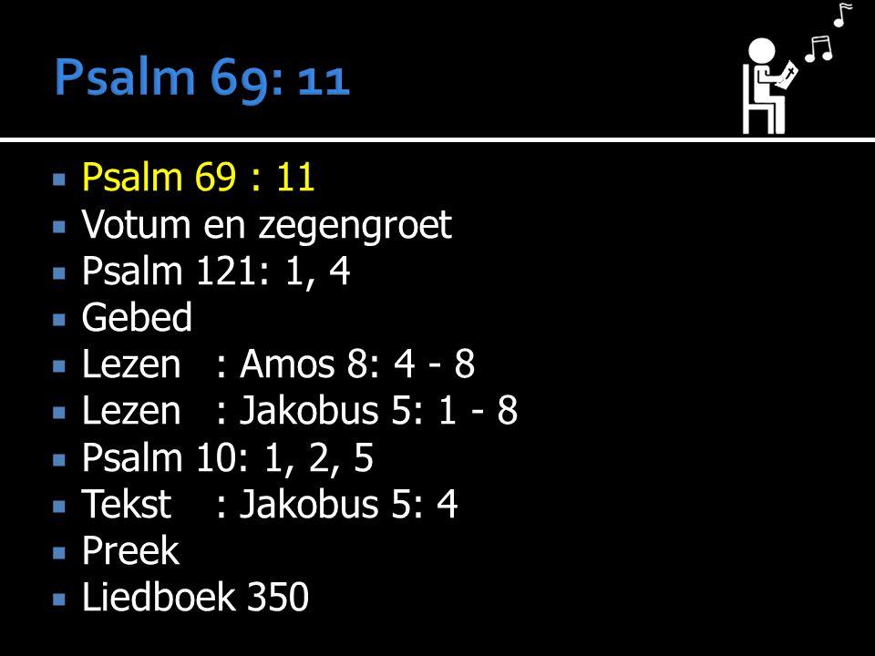  Psalm 69 : 11  Votum en zegengroet  Psalm 121: 1, 4  Gebed  Lezen : Amos 8: 4 - 8  Lezen : Jakobus 5: 1 - 8  Psalm 10: 1, 2, 5  Tekst : Jakobus 5: 4  Preek  Liedboek 350