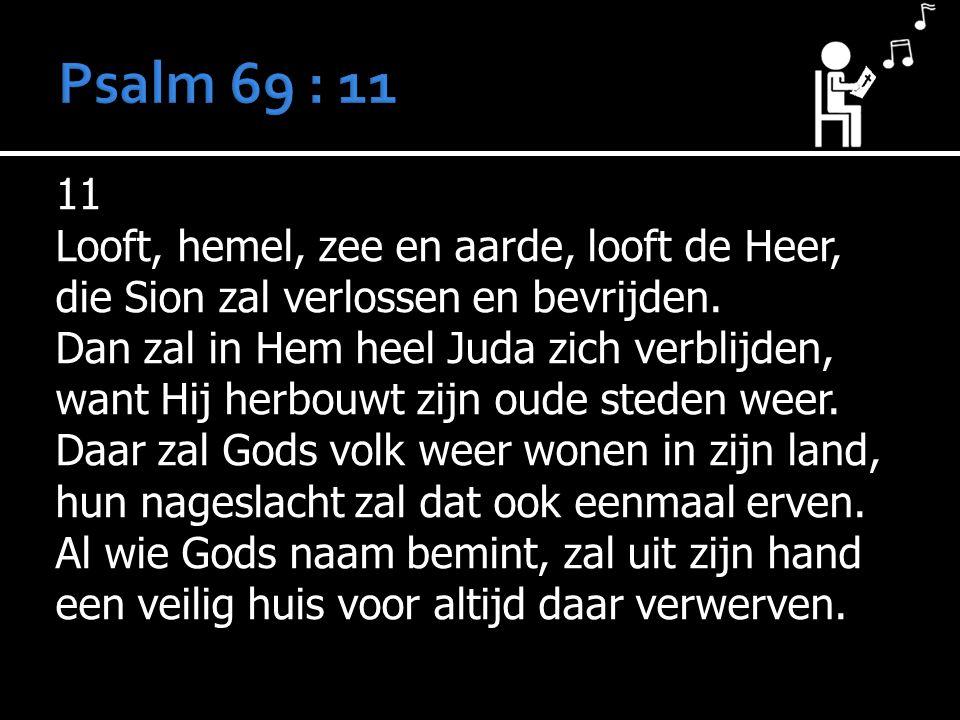 11 Looft, hemel, zee en aarde, looft de Heer, die Sion zal verlossen en bevrijden.