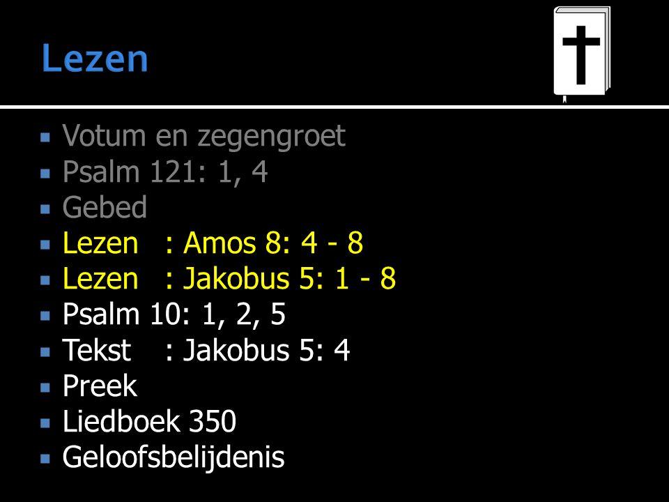  Votum en zegengroet  Psalm 121: 1, 4  Gebed  Lezen : Amos 8: 4 - 8  Lezen : Jakobus 5: 1 - 8  Psalm 10: 1, 2, 5  Tekst : Jakobus 5: 4  Preek  Liedboek 350  Geloofsbelijdenis