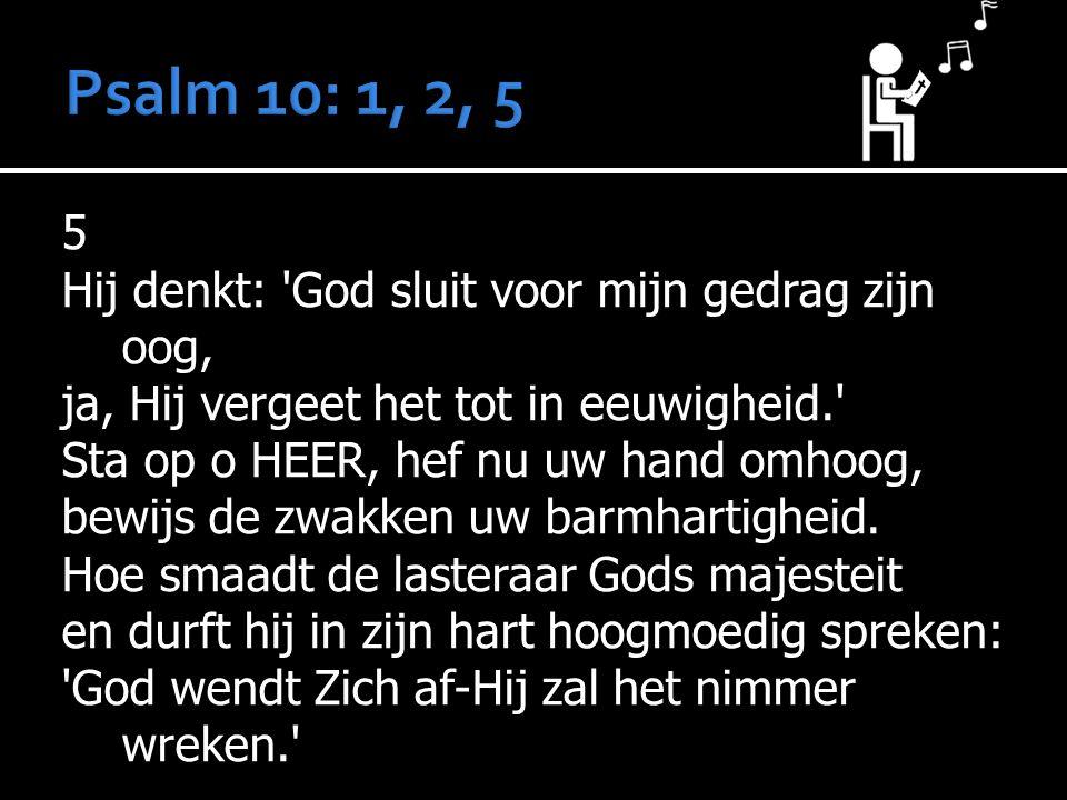 5 Hij denkt: God sluit voor mijn gedrag zijn oog, ja, Hij vergeet het tot in eeuwigheid. Sta op o HEER, hef nu uw hand omhoog, bewijs de zwakken uw barmhartigheid.