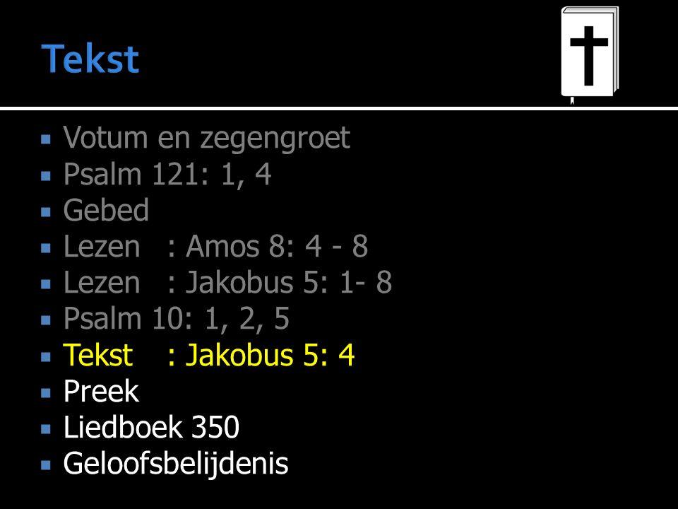  Votum en zegengroet  Psalm 121: 1, 4  Gebed  Lezen : Amos 8: 4 - 8  Lezen : Jakobus 5: 1- 8  Psalm 10: 1, 2, 5  Tekst : Jakobus 5: 4  Preek  Liedboek 350  Geloofsbelijdenis