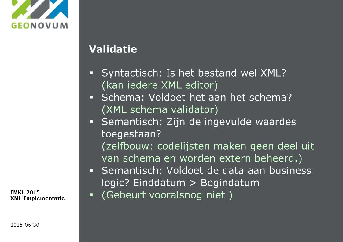 Validatie  Syntactisch: Is het bestand wel XML? (kan iedere XML editor)  Schema: Voldoet het aan het schema? (XML schema validator)  Semantisch: Zi